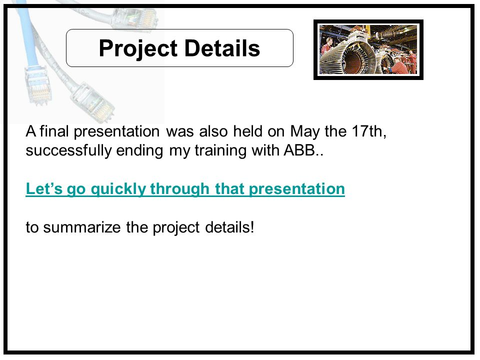 Project DetailsA final presentation was also held on May the 17th, successfully ending my training with ABB..