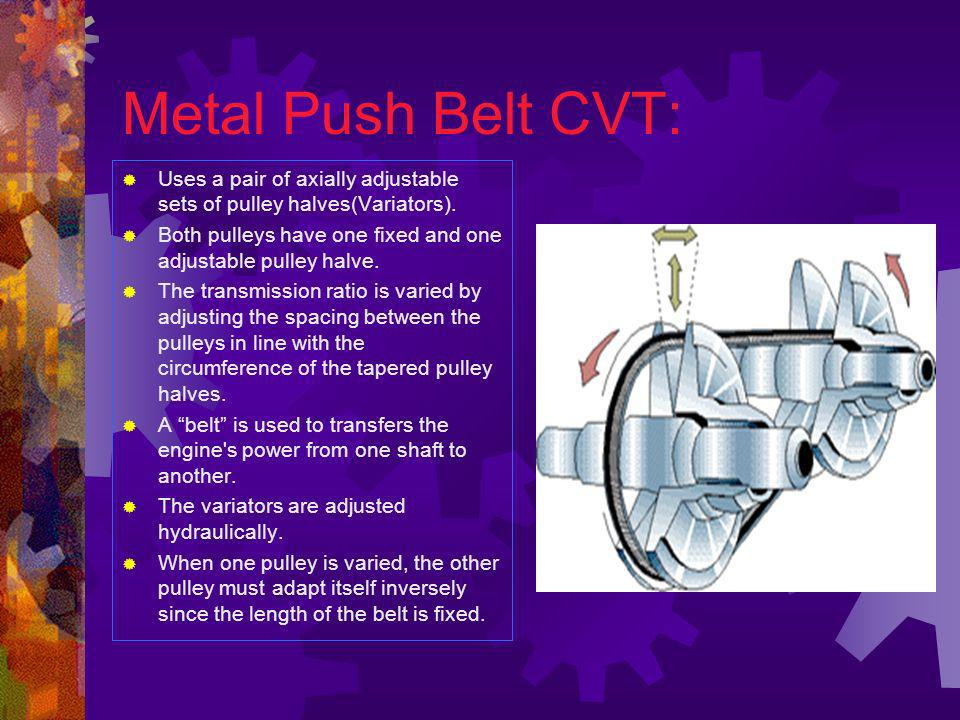 Metal Push Belt CVT: Uses a pair of axially adjustable sets of pulley halves(Variators).