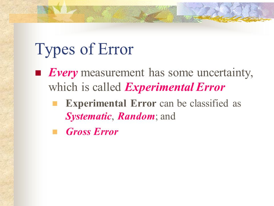 Types of Error Every measurement has some uncertainty, which is called Experimental Error.