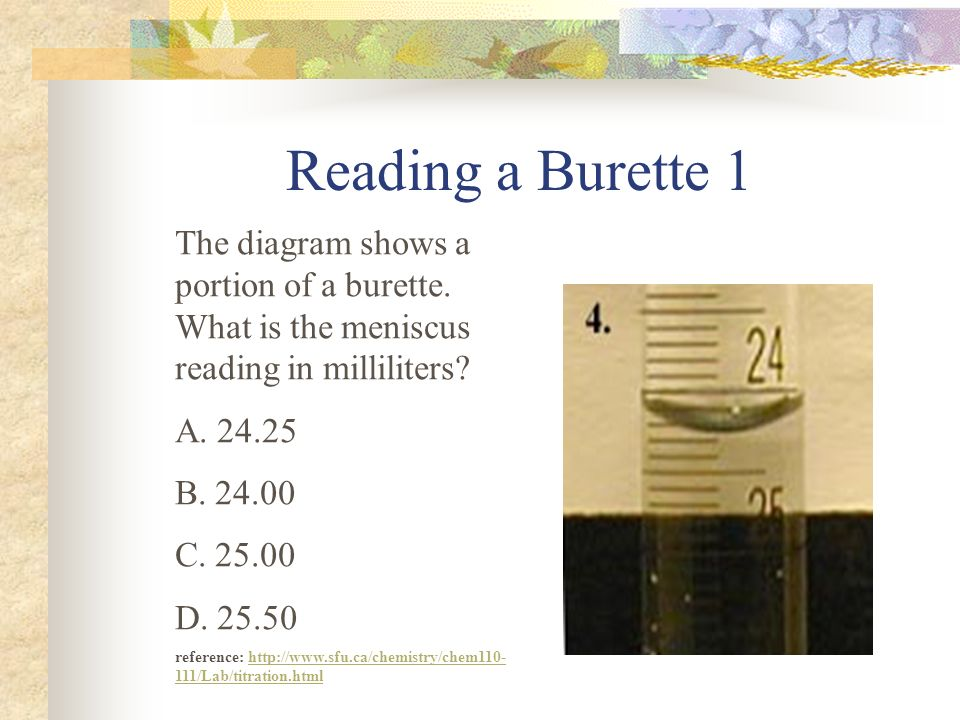 Reading a Burette 1 The diagram shows a portion of a burette. What is the meniscus reading in milliliters