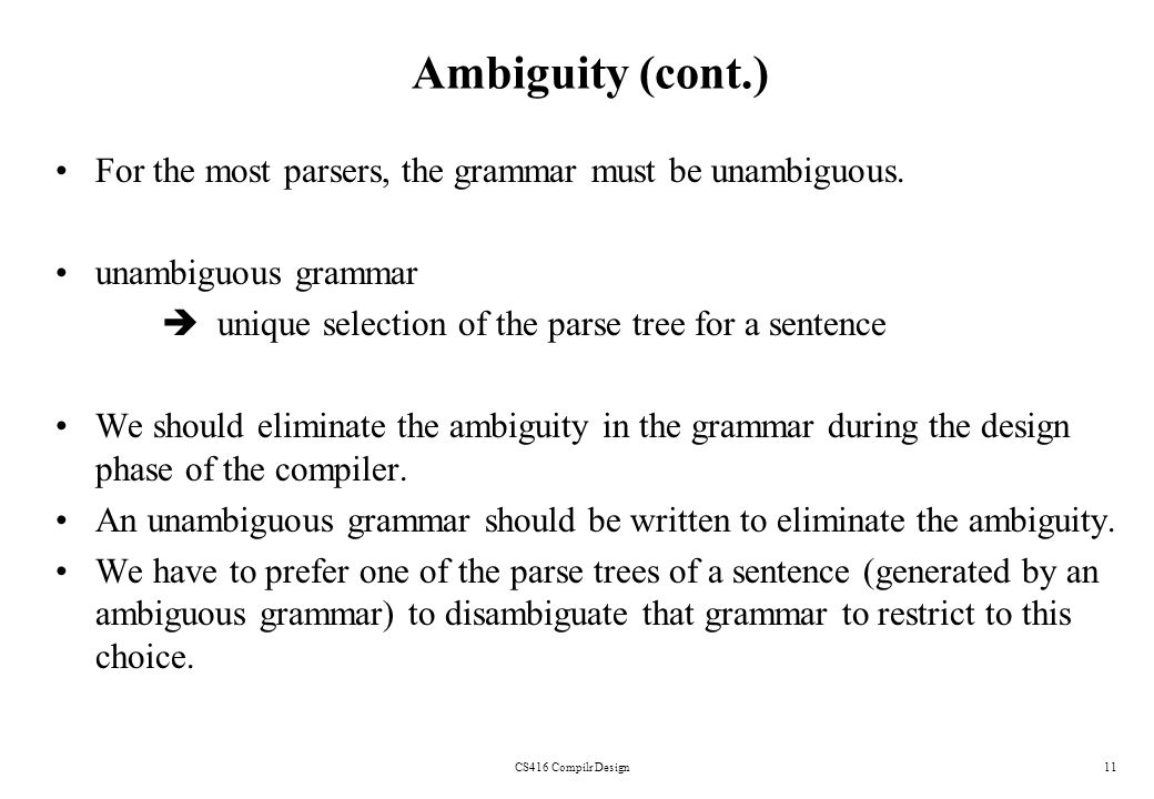 Ambiguity (cont.) For the most parsers, the grammar must be unambiguous. unambiguous grammar.  unique selection of the parse tree for a sentence.