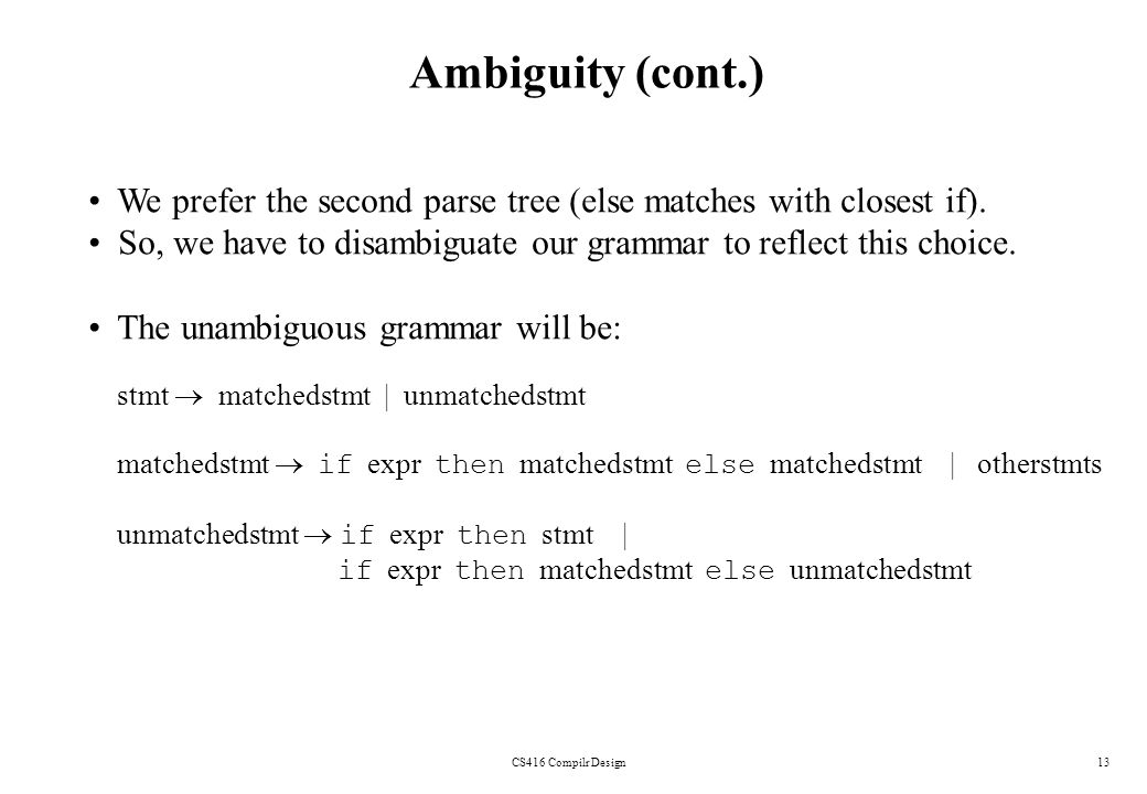 Ambiguity (cont.) We prefer the second parse tree (else matches with closest if). So, we have to disambiguate our grammar to reflect this choice.