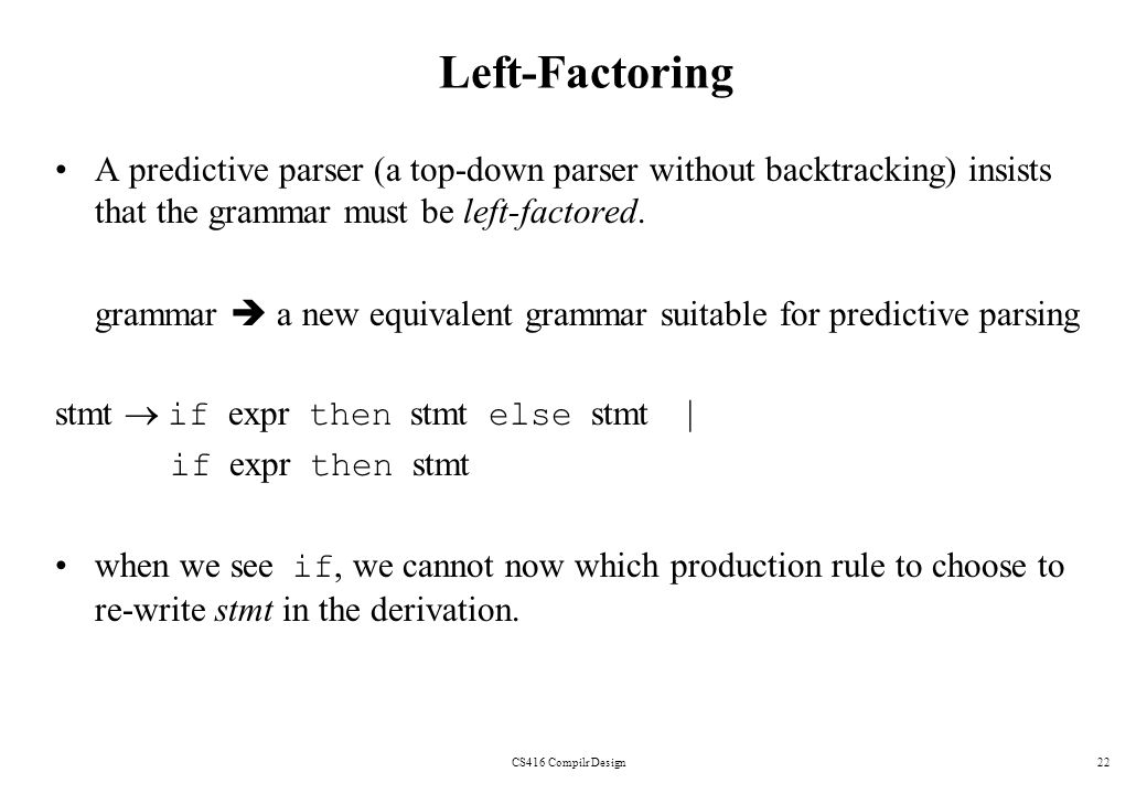 Left-Factoring A predictive parser (a top-down parser without backtracking) insists that the grammar must be left-factored.