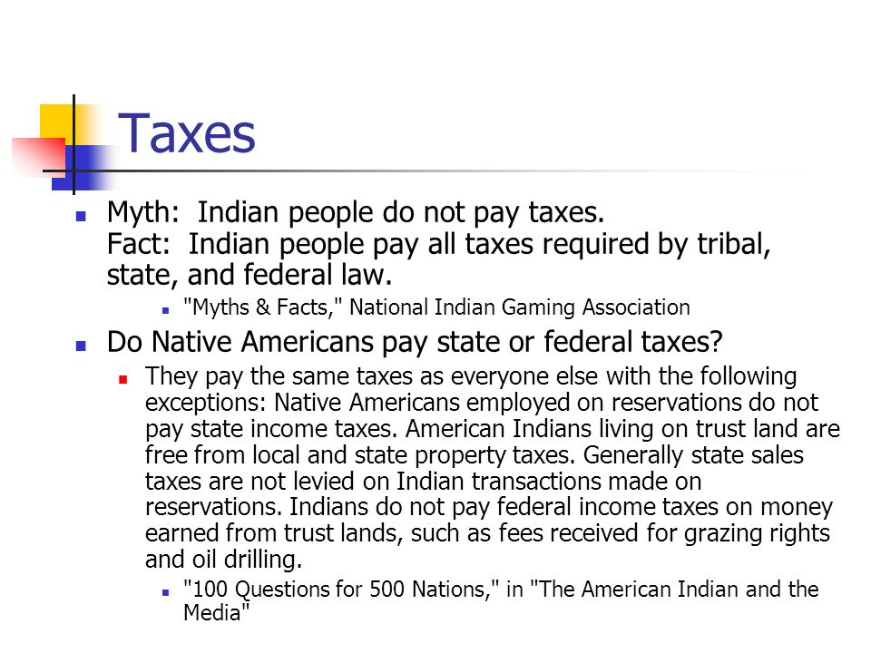 Taxes Myth: Indian people do not pay taxes. Fact: Indian people pay all taxes required by tribal, state, and federal law.