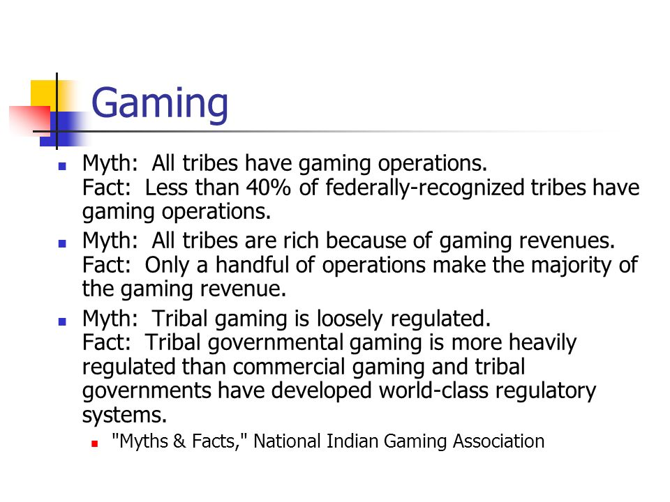 Gaming Myth: All tribes have gaming operations. Fact: Less than 40% of federally-recognized tribes have gaming operations.