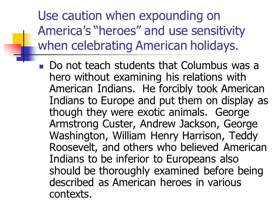 Use caution when expounding on America's heroes and use sensitivity when celebrating American holidays.