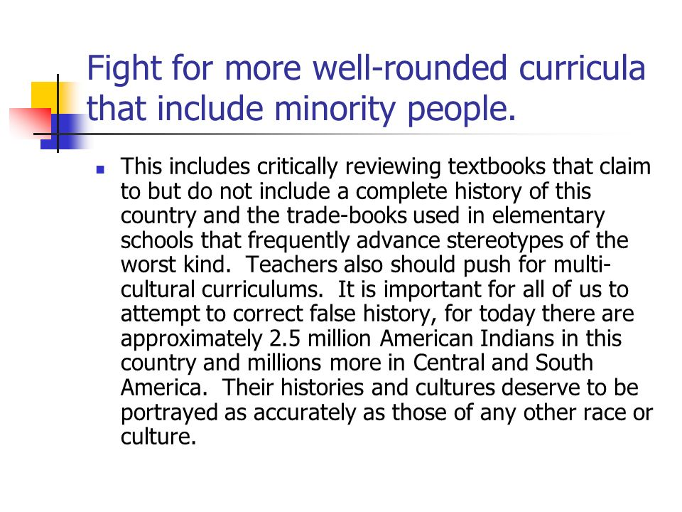 Fight for more well-rounded curricula that include minority people.