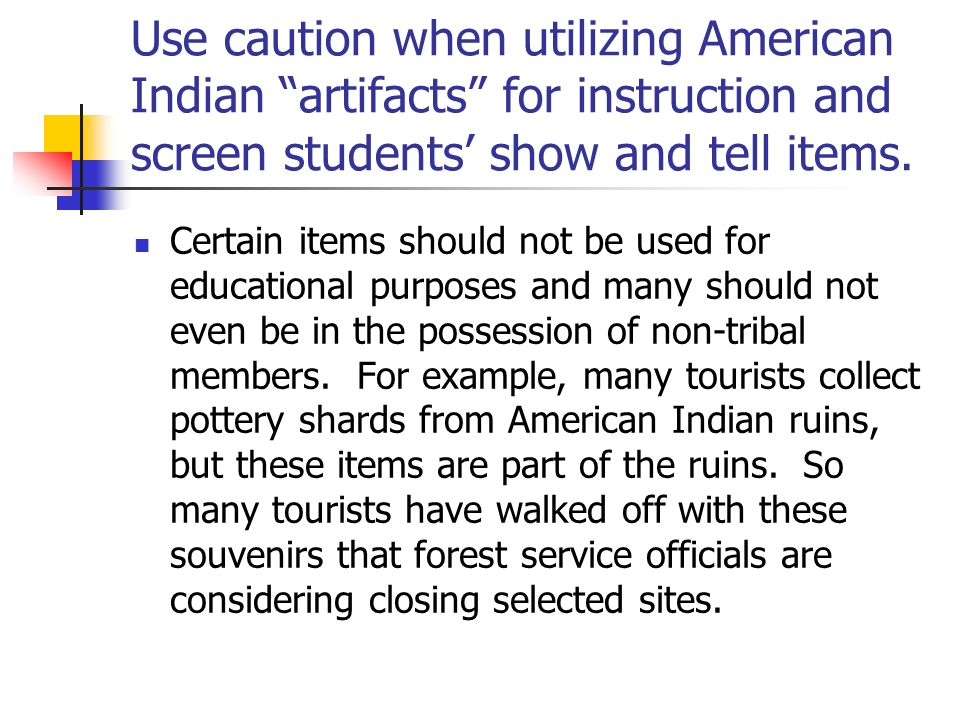 Use caution when utilizing American Indian artifacts for instruction and screen students' show and tell items.
