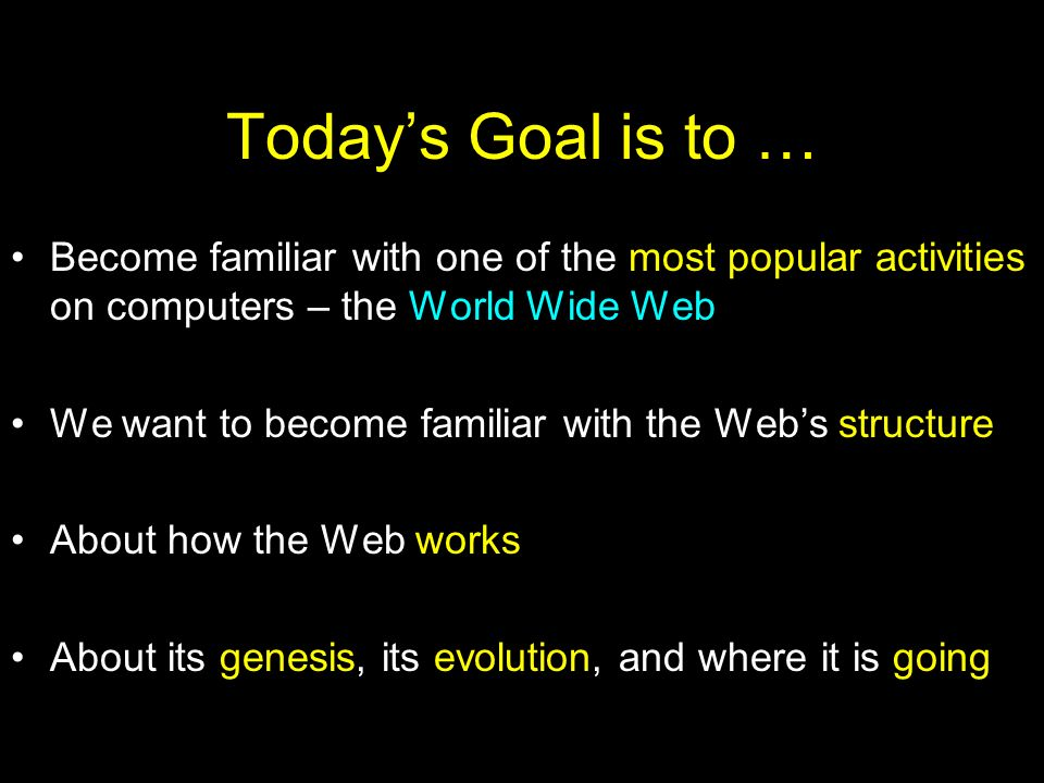 Today's Goal is to … Become familiar with one of the most popular activities on computers – the World Wide Web.