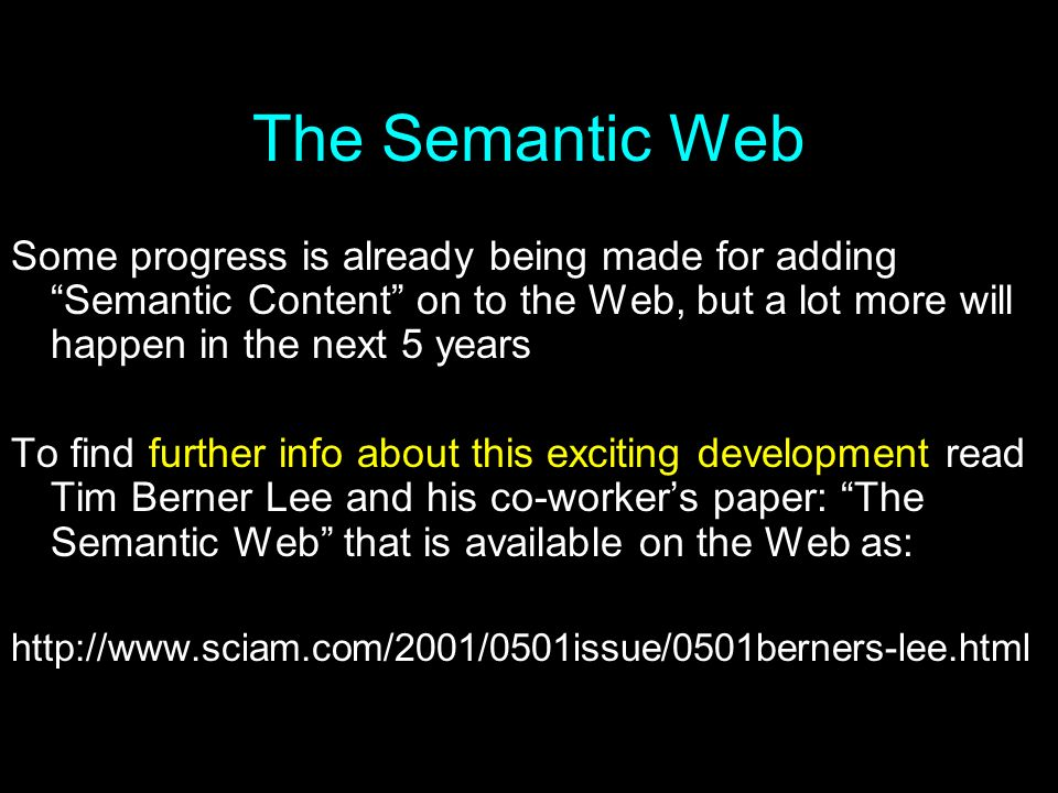 The Semantic Web Some progress is already being made for adding Semantic Content on to the Web, but a lot more will happen in the next 5 years.