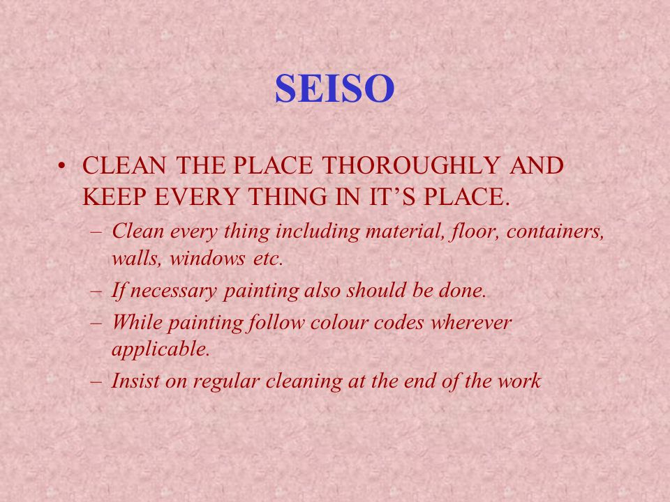 SEISO CLEAN THE PLACE THOROUGHLY AND KEEP EVERY THING IN IT'S PLACE.