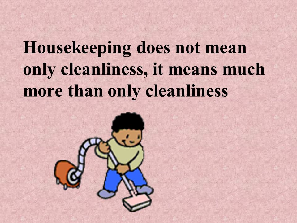 Housekeeping does not mean only cleanliness, it means much more than only cleanliness