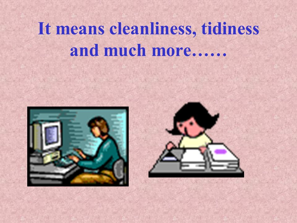 It means cleanliness, tidiness and much more……