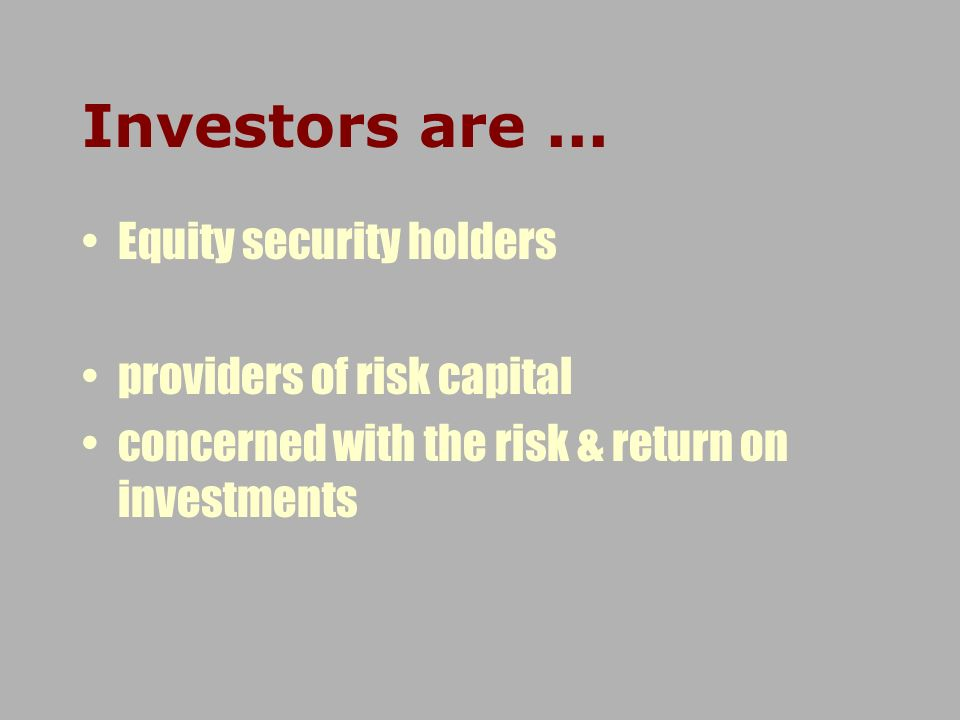 Investors are ... Equity security holders providers of risk capital