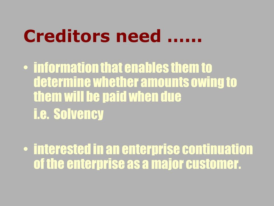 Creditors need …... information that enables them to determine whether amounts owing to them will be paid when due.