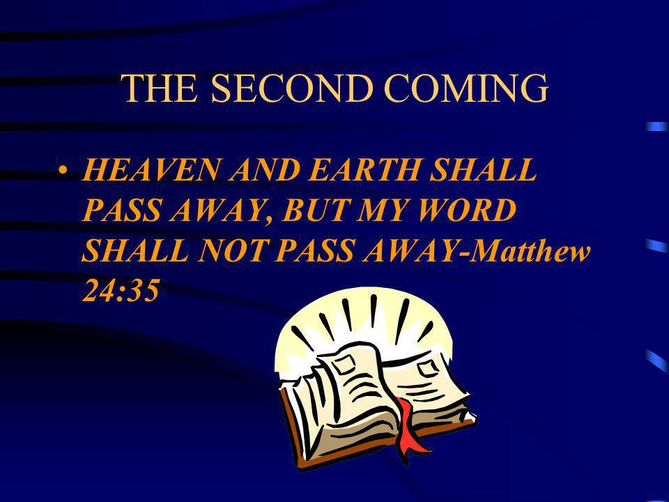 THE SECOND COMING HEAVEN AND EARTH SHALL PASS AWAY, BUT MY WORD SHALL NOT PASS AWAY-Matthew 24:35