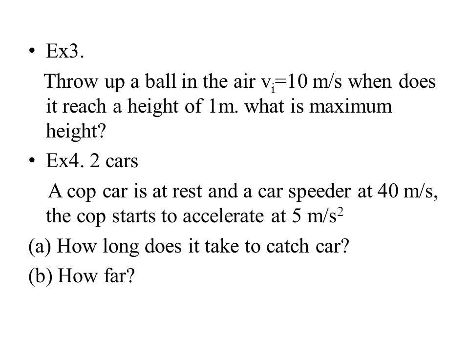 Ex3. Throw up a ball in the air vi=10 m/s when does it reach a height of 1m. what is maximum height