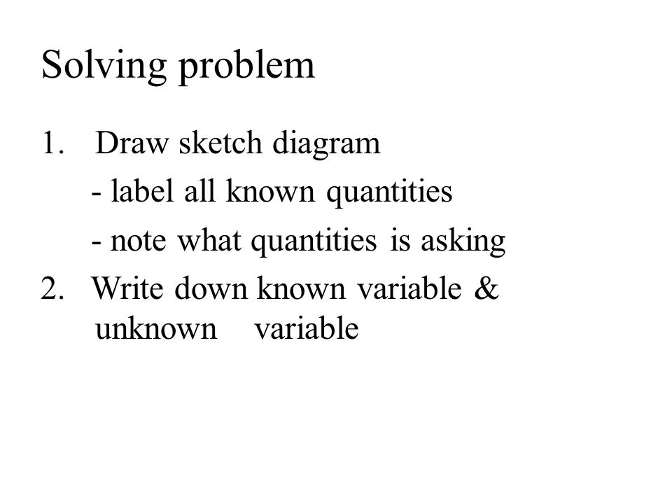 Solving problem Draw sketch diagram - label all known quantities