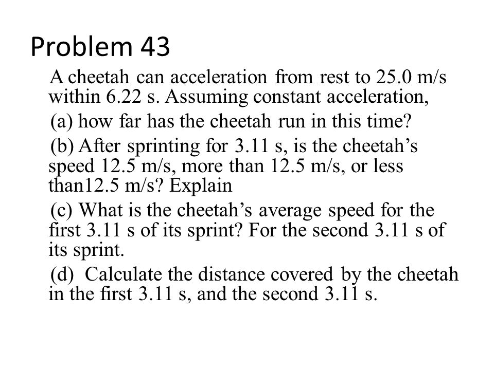 Problem 43 A cheetah can acceleration from rest to 25.0 m/s within 6.22 s. Assuming constant acceleration,
