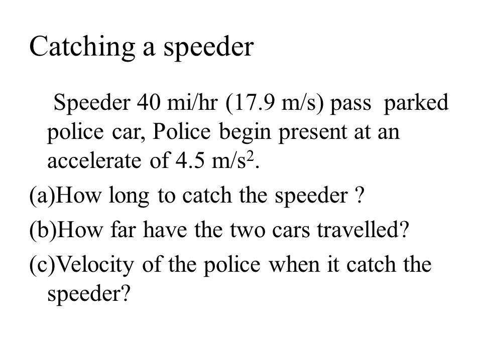 Catching a speeder Speeder 40 mi/hr (17.9 m/s) pass parked police car, Police begin present at an accelerate of 4.5 m/s2.