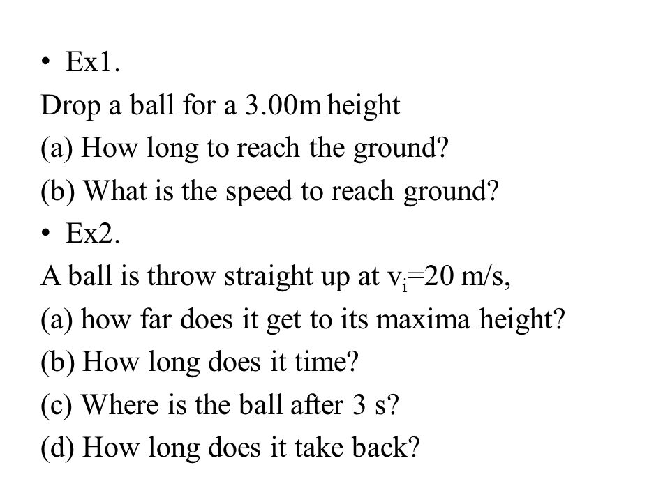 Ex1. Drop a ball for a 3.00m height. (a) How long to reach the ground (b) What is the speed to reach ground