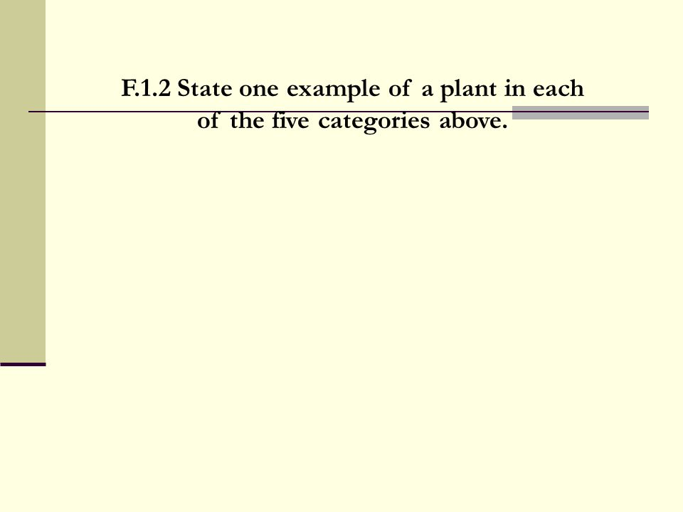 F.1.2 State one example of a plant in each