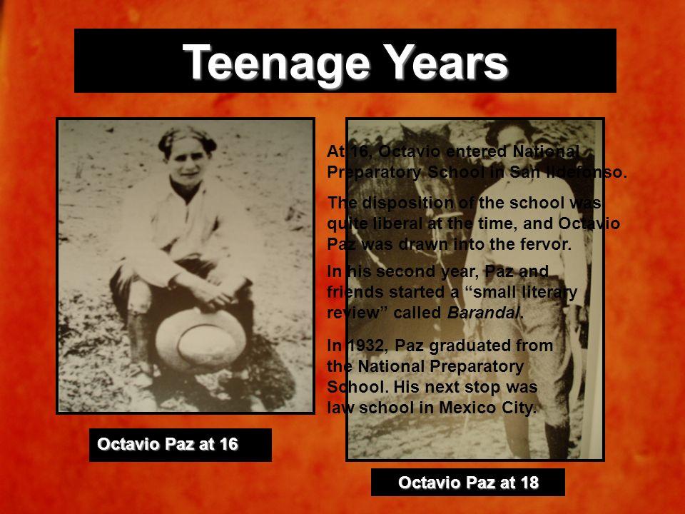 Teenage Years Octavio Paz at 16. Octavio Paz at 18. At 16, Octavio entered National Preparatory School in San Ildefonso.