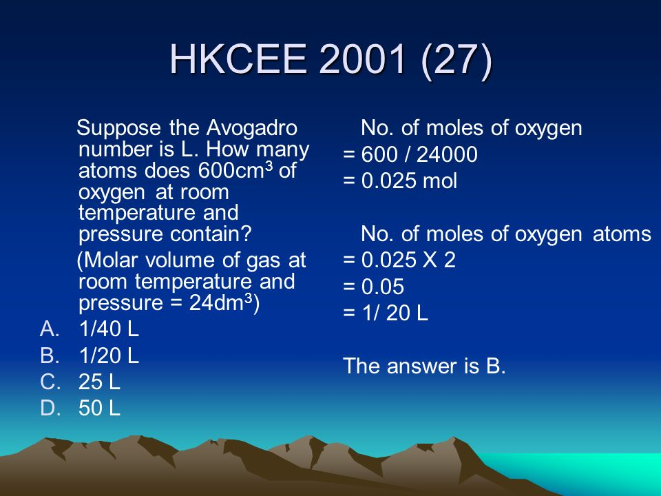 HKCEE 2001 (27) Suppose the Avogadro number is L. How many atoms does 600cm3 of oxygen at room temperature and pressure contain