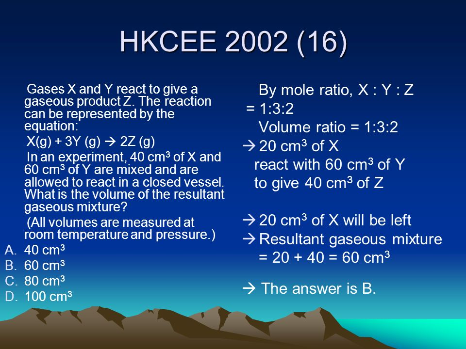 HKCEE 2002 (16) By mole ratio, X : Y : Z = 1:3:2 Volume ratio = 1:3:2