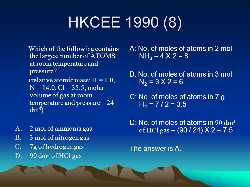HKCEE 1990 (8) Which of the following contains the largest number of ATOMS at room temperature and pressure