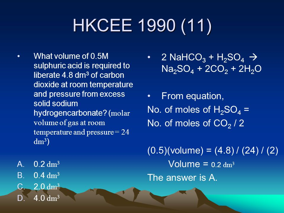 HKCEE 1990 (11) 2 NaHCO3 + H2SO4  Na2SO4 + 2CO2 + 2H2O From equation,