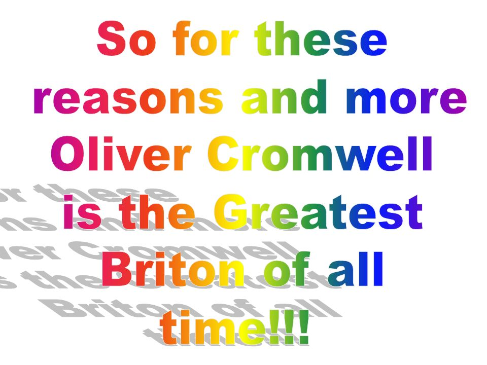 So for these reasons and more Oliver Cromwell is the Greatest Briton of all time!!!