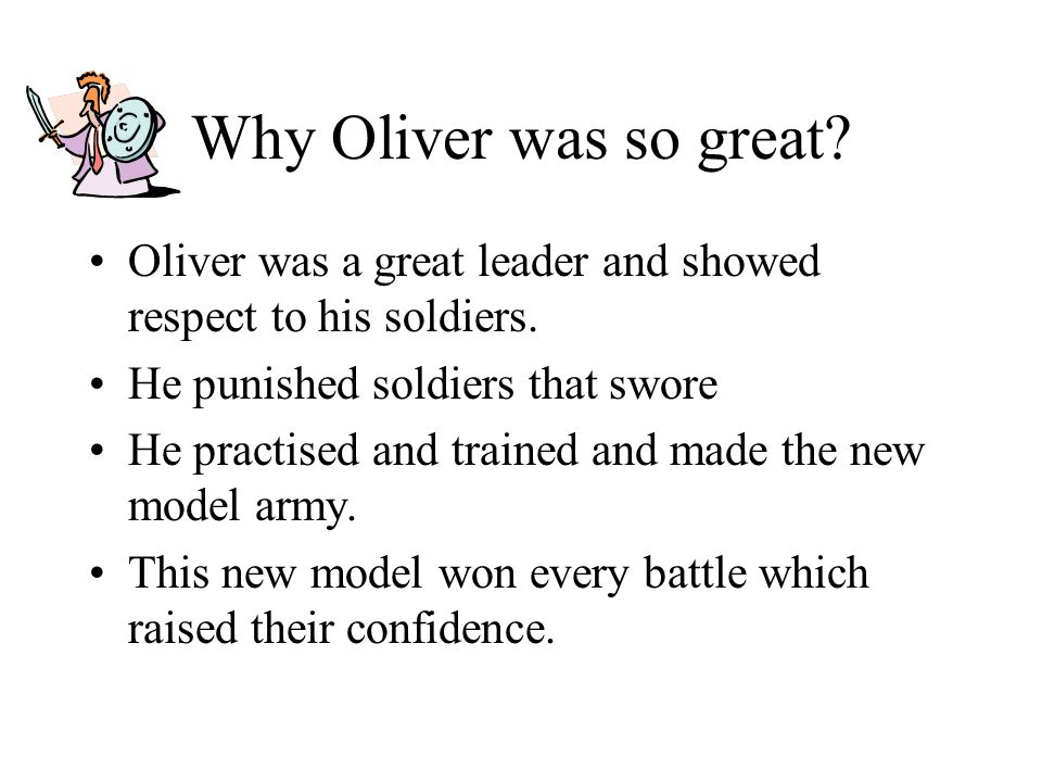 Why Oliver was so great Oliver was a great leader and showed respect to his soldiers. He punished soldiers that swore.