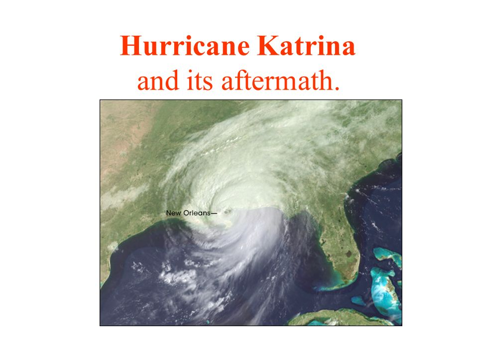 Hurricane Katrina and its aftermath.