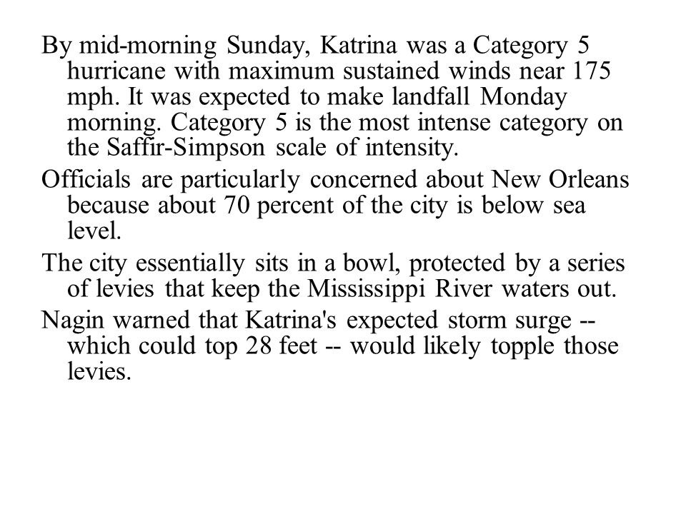 By mid-morning Sunday, Katrina was a Category 5 hurricane with maximum sustained winds near 175 mph. It was expected to make landfall Monday morning. Category 5 is the most intense category on the Saffir-Simpson scale of intensity.