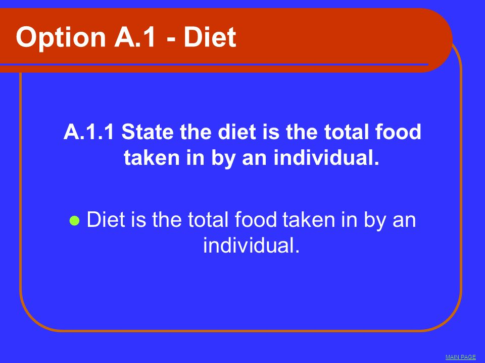 Option A.1 - Diet A.1.1 State the diet is the total food taken in by an individual. Diet is the total food taken in by an individual.
