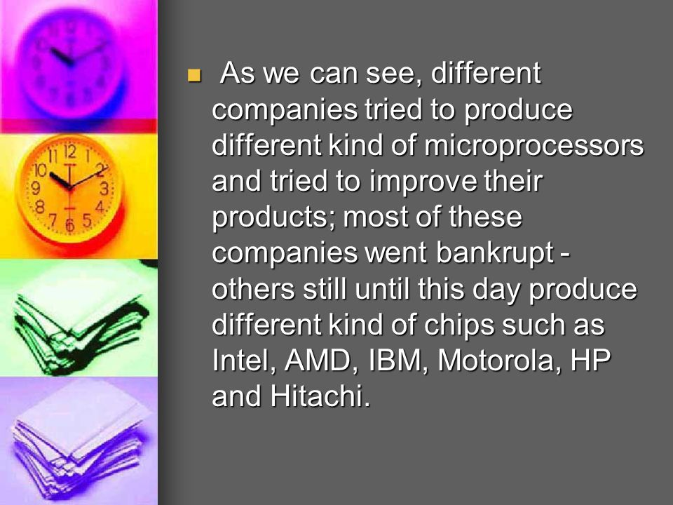 As we can see, different companies tried to produce different kind of microprocessors and tried to improve their products; most of these companies went bankrupt - others still until this day produce different kind of chips such as Intel, AMD, IBM, Motorola, HP and Hitachi.