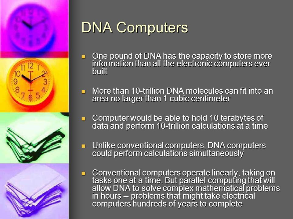 DNA Computers One pound of DNA has the capacity to store more information than all the electronic computers ever built.