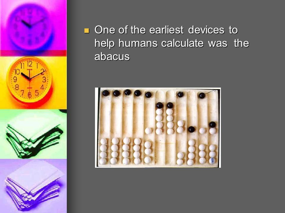 One of the earliest devices to help humans calculate was the abacus