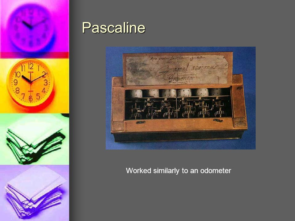 Pascaline Worked similarly to an odometer