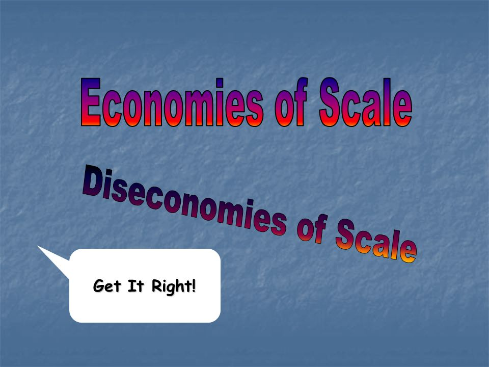 Economies of Scale Diseconomies of Scale Get It Right!