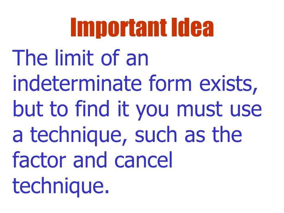Important Idea The limit of an indeterminate form exists, but to find it you must use a technique, such as the factor and cancel technique.