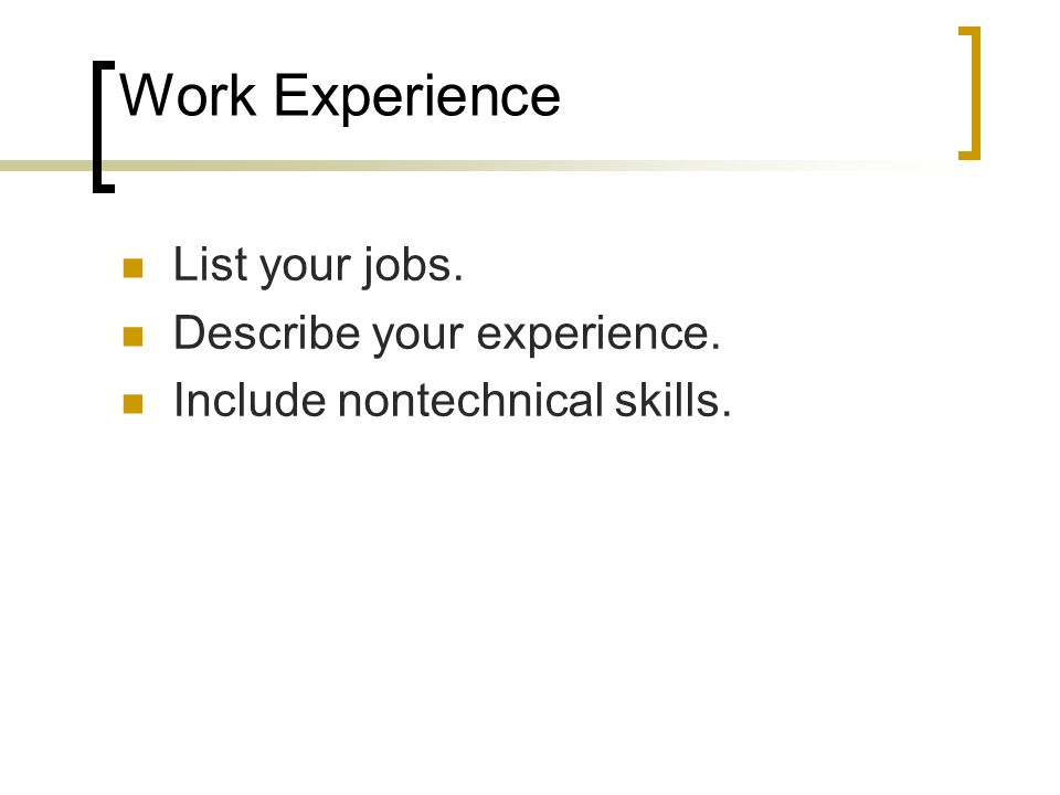 Work Experience List your jobs. Describe your experience.