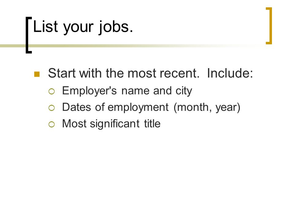 List your jobs. Start with the most recent. Include: