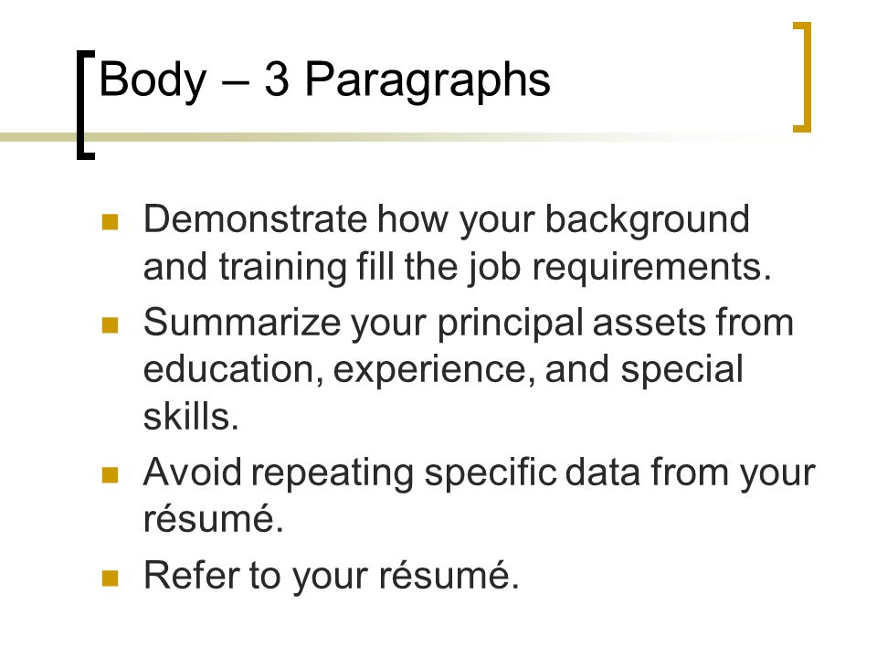 Body – 3 Paragraphs Demonstrate how your background and training fill the job requirements.