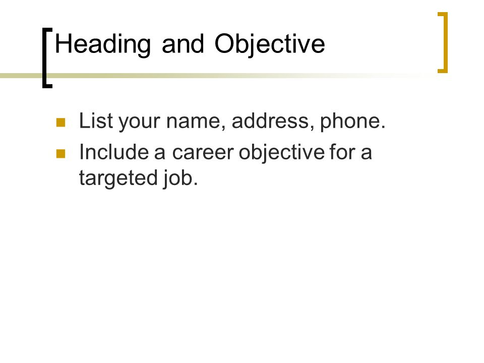 Heading and Objective List your name, address, phone.