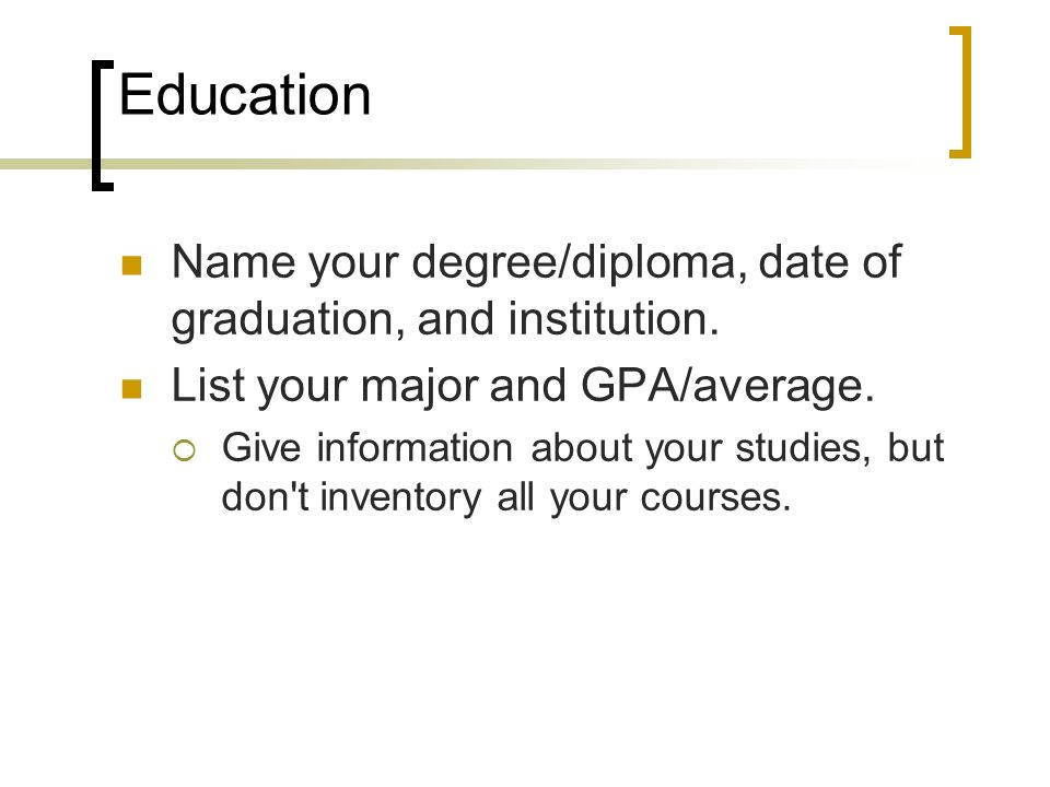 Education Name your degree/diploma, date of graduation, and institution. List your major and GPA/average.