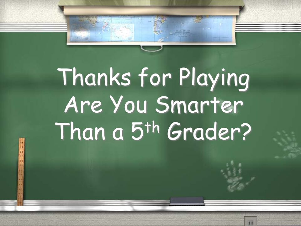 Thanks for Playing Are You Smarter Than a 5th Grader