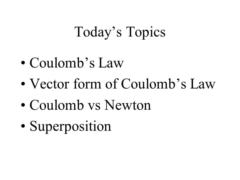 Today's Topics Coulomb's Law Vector form of Coulomb's Law Coulomb vs Newton Superposition
