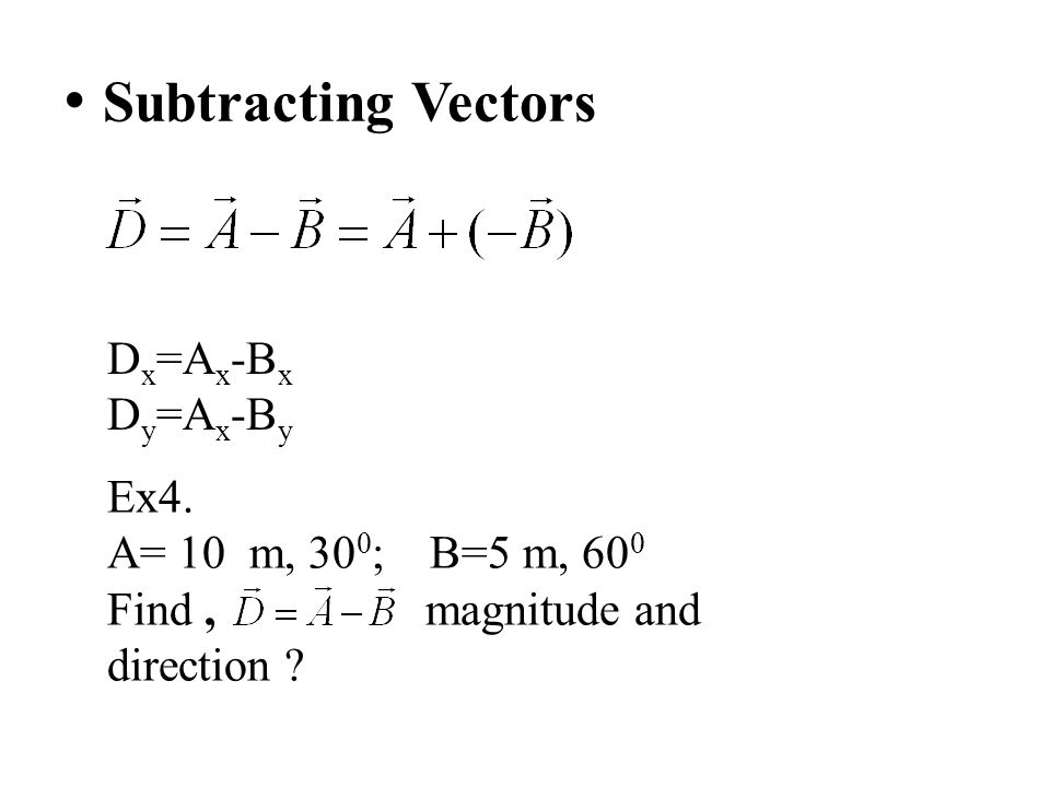 Subtracting Vectors Dx=Ax-Bx Dy=Ax-By Ex4. A= 10 m, 300; B=5 m, 600